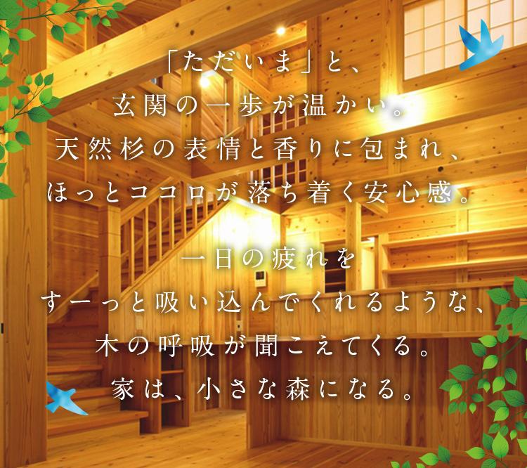「ただいま」と、玄関の一歩が温かい。天然杉の表情と香りに包まれ、ほっとココロが落ち着く安心感。一日の疲れをすーっと吸い込んでくれるような、木の呼吸が聞こえてくる。家は、小さな森になる。